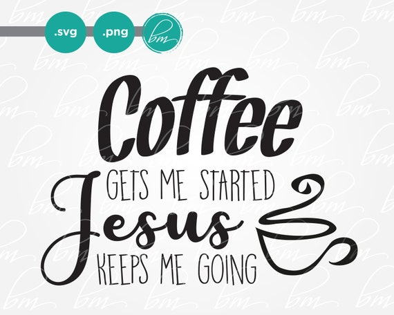 Coffee Gets Me Started Jesus Keeps Me Going Svg Png Cut File Etsy