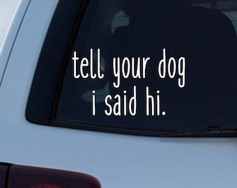 Tell Your Dog I Said HI Decal CAR Truck Window Sticker Funny Joke Pets