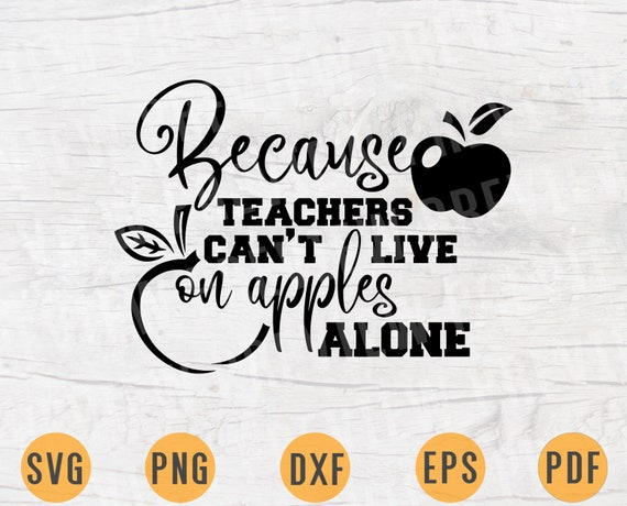 Because Teachers Cant Live On Apples Alone Svg File Teacher Etsy