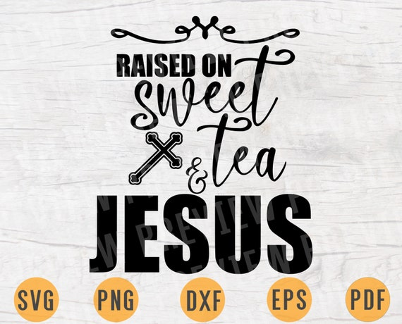 Raised On Sweet Tea And Jesus Quote Svg File Cricut Jesus Cut Etsy