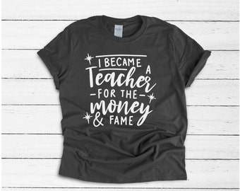 b711fc928 I Became A Teacher For The Money & Fame, Funny Teacher Shirt, Comical Teacher  Shirt, Unisex Teacher Shirt, Male Teacher Gift, Teacher Gift