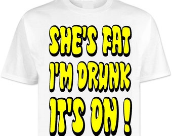 f7ea1dcb Shes Fat Im Drunk Its On . T Shirt Shirts . Funny . Joke . Festival .  Festivals . Clubbing . Rave . Offensive