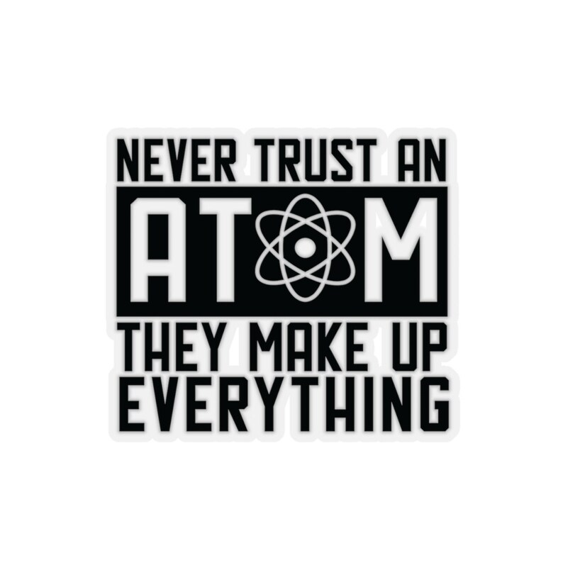 9012046fa Never trust an ATOM they make up everything Kiss-Cut   Etsy