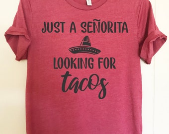 2e25f333f5 Just a senorita looking for tacos shirt. Funny taco tee. Unisex Bella  Canvas.