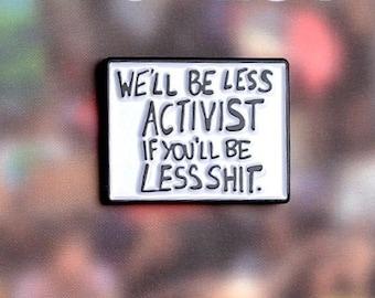 We'll Be Less Activist If You'll Be Less Shit - enamel lapel pin