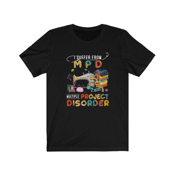 I Suffer From Multiple Project Disorder, funny craft sewing quilting tshirt Bella Canvas