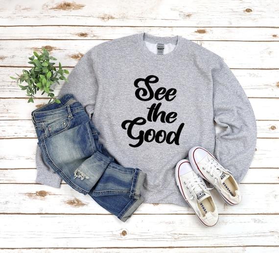 See the good sweatshirt, positive shirt, inspirational shirt spiritual shirt, shirt for women, positive attitude tshirt, find joy shirt