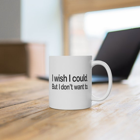 Funny Mug, I wish I could but I don't want to Coffee Mug, Gift for her Gift for him, Funny gifts tea mug coffee cup