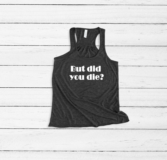But Did You Die Muscle Tank, Workout tank, Fitness Shirt,  Funny shirt, Womens Tank Top