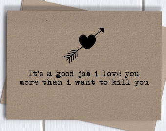 Funny anniversary Card for him her girlfriend boyfriend husband wife | it's a good job i love you more than i want to kill you
