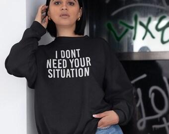 303727e14f5b4 I Don t Need Your Situation Sweatshirt