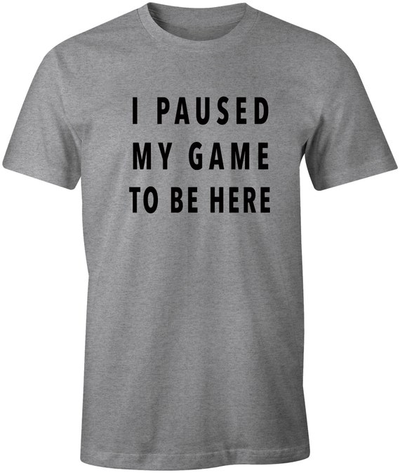I Paused My Game To Be Here Gaming T-Shirt Gamer Tee Fast Free Shipping