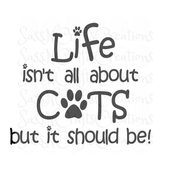 Life Isn't All About Cats But It Should Be SVG File for Cricut, SCAL, Scan and Cut, Inkscape, Silhouette