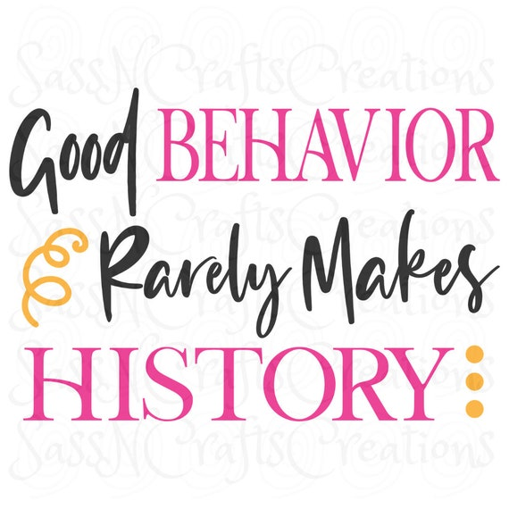 Good Behavior Rarely Makes History SVG  Sassy, Funny, Cheeky Cricut, Silhouette