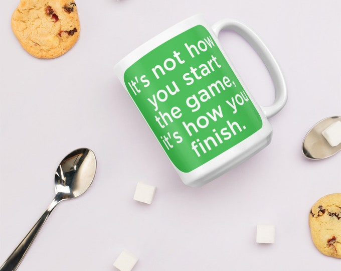 Mug - It's not how you start the game it's how you finish