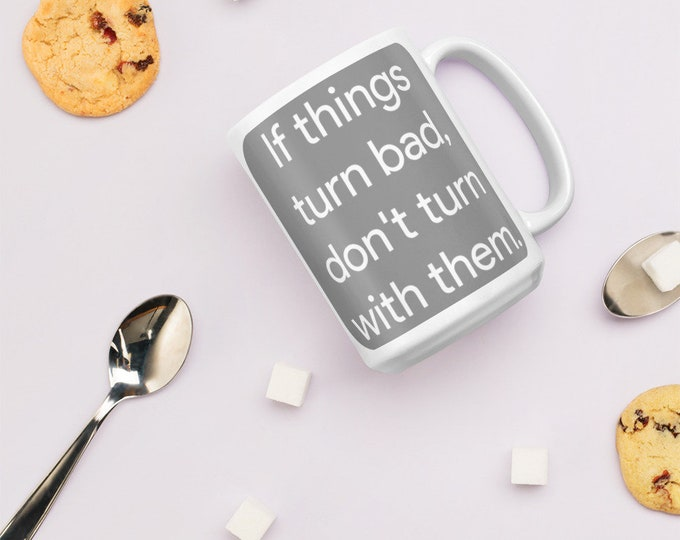 Mug - If things turn bad, don't turn with them!