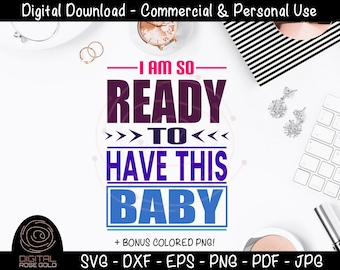 I Am So Ready To Have This Baby - Maternity SVG, Pregnant Expecting Mother SVG, Funny New Mom Quote, Baby Shower SVG Cut File, New Mom Gift