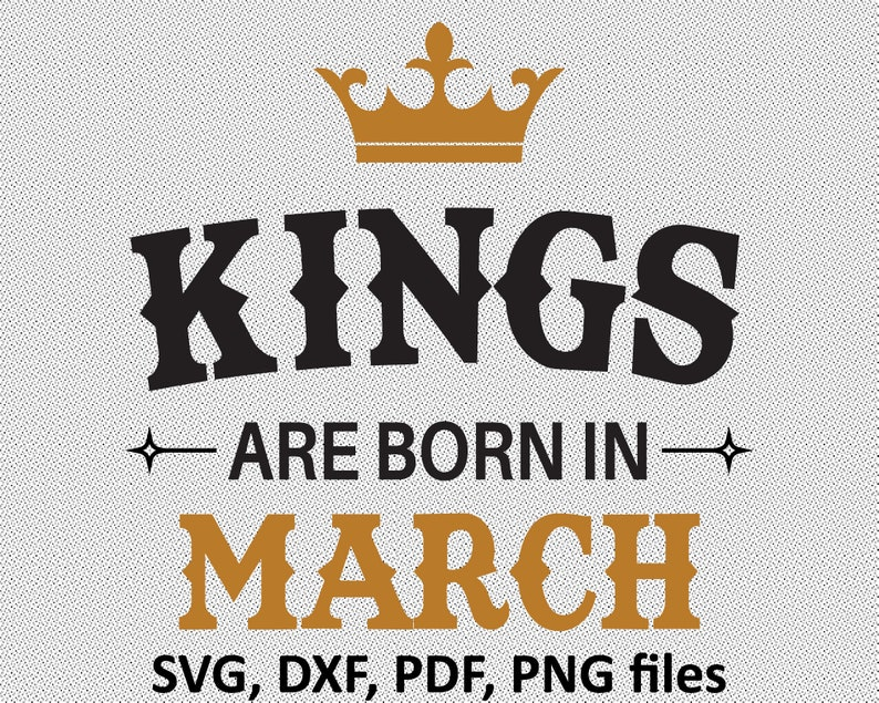 Cutting Files Kings are Born in March Cricut Files March Birthday March PNG King T shirt design SVG Files Month birthday Silhouette