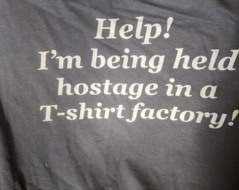 Help! I'm being held hostage in a t-shirt factory!