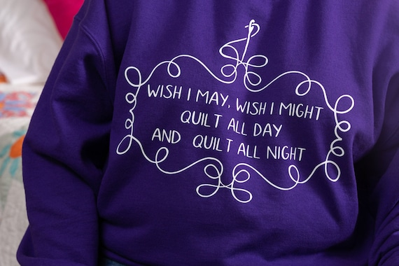 Wish I May Quilt All Day Sweatshirt, Funny Quilter Sweater, Quilting gift for her,  gift for Quilter