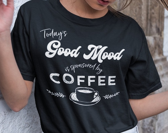 Todays good mood is sponsored by Coffee shirt, Funny Coffee Shirt for Coffee Lovers