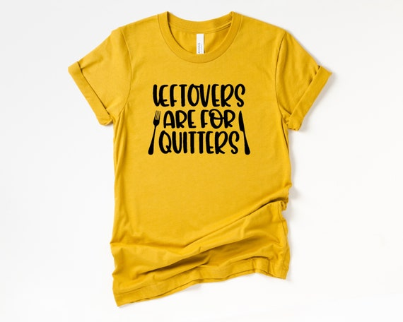 Leftovers are for Quitters tShirt, Funny Thanksgiving Dinner shirt, Foodie tshirt