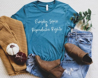 Pumpkin Spice and Reproductive Rights Shirt | Pro Choice Shirt | Social Justice | Activist Shirt | Protest Shirt | Feminist T Shirt