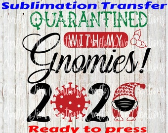 Quarantined With My Gnomies 2020-ready to press sublimation transfer/ full color transfer/heat transfer/Christmas 2020/Holidays