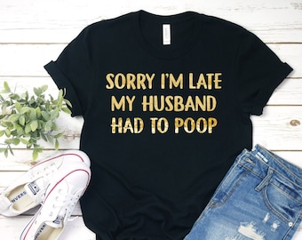 5867740c Sorry I'm Late My Husband Had to Poop | Funny Wife Shirt | Gold or Silver  Glitter