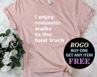 fa4ea77231 BOGO SALE TODAY: I Enjoy Romantic Walks To Food Truck T-Shirt, Birthday  Gift Bff, Funny Shirt, Birthday Gift, Unisex Ladies Tee, Tee Shirt
