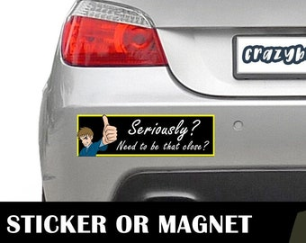Seriously That Close? Bumper Sticker 10 x 3 Bumper Sticker or Magnetic Bumper Sticker Available - Custom changes and orders welcomed!