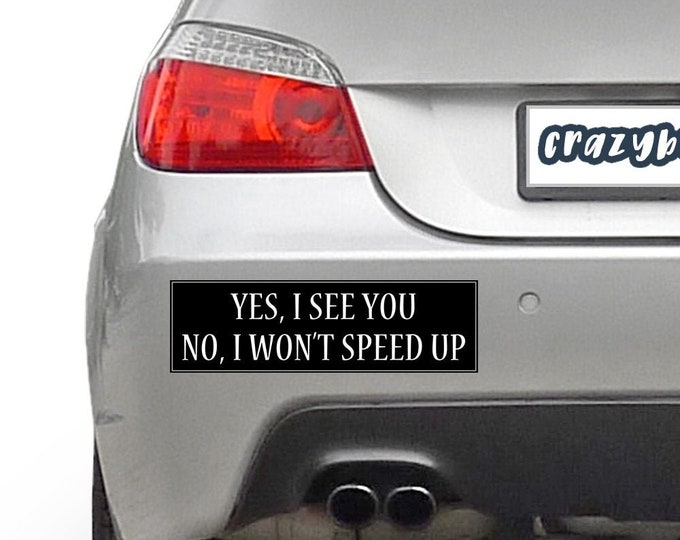 Yes I See You No I Won't Speed Up 10 x 3 Bumper Sticker - Custom changes and orders welcomed!