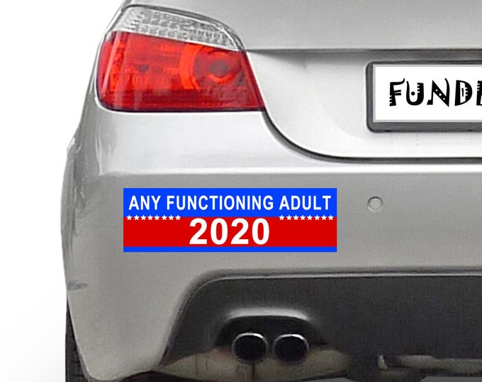 Any Functioning Adult 2020 Election 10 x 3 Bumper Sticker - Custom changes and orders welcomed!