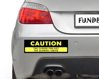 CAUTION The Closer You Get The Slower I Drive 10 x 3 Bumper Sticker - Custom changes and orders welcomed!