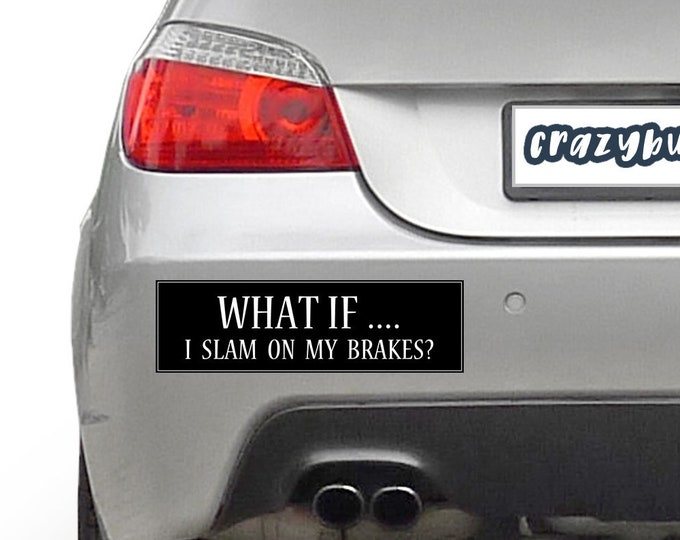 What If I Slam On My Brakes! 10 x 3 Bumper Sticker - Custom changes and orders welcomed!