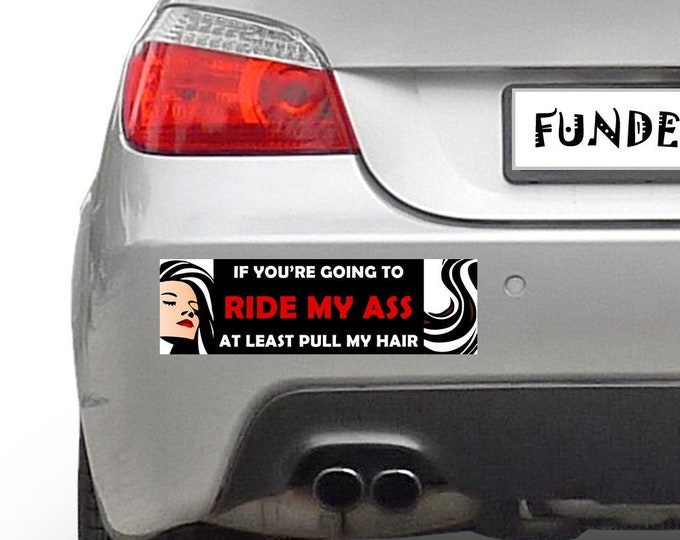 If your going to ride my ass at least pull my hair 10 x 3 Bumper Sticker - Custom changes and orders welcomed!