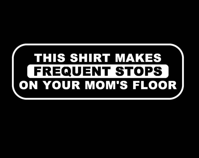 T-Shirt This shirt makes frequent stops on your mom's floor Quality T-Shirt. Vinyl Print Full Color, Uniquely Designed To Stand Out