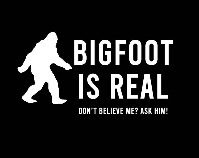 T-Shirt Bigfoot is real Don't believe me? Ask him! Quality T-Shirt. Vinyl Print Full Color, Uniquely Designed To Stand Out