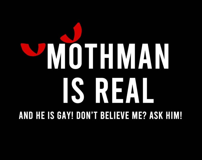T-Shirt Mothman is real and he is gay! Don't believe me? Ask him! Quality T-Shirt. Vinyl Print Full Color, Uniquely Designed To Stand Out
