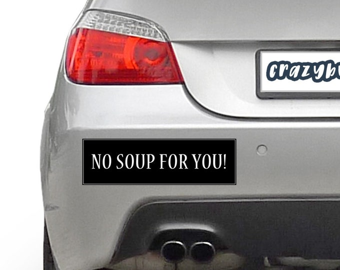 No Soup For You 10 x 3 Bumper Sticker - Custom changes and orders welcomed!
