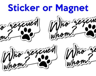 Who rescued whom? vinyl or regular sticker or magnet 4 1/2 inch by 2 1/4 inch 4x dog paw sticker or magnet with long lasting top coating