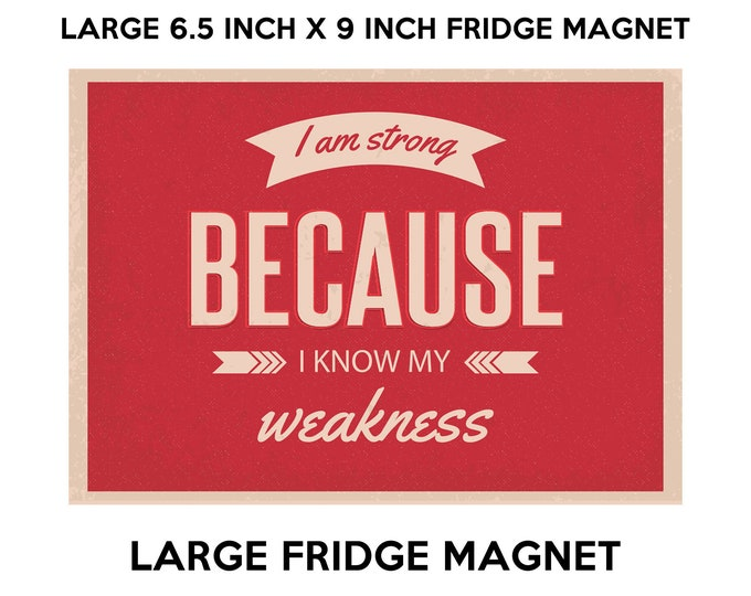 I am strong because i know my weakness Motivational and inspiring fridge magnet, large 6 1/2 x 9 inch premium fridge magnet that stands out.