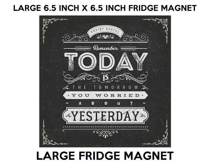 Today is the tomorrow you worried about yesterday fridge magnet, large 6 1/2 x 6 1/2 inch premium fridge magnet that stands out.