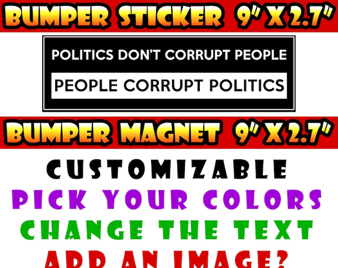 "9"" x 2.7"" Politics Don't Corrupt People, People Corrupt Politics custom bumper sticker or magnet or create your own we customize"