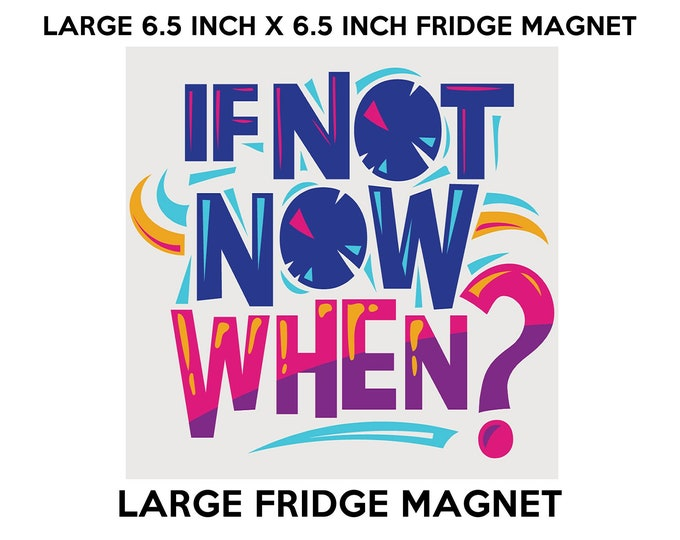 If Not Now When? fridge magnet, large 6 1/2 x 6 1/2 inch premium fridge magnet that stands out.