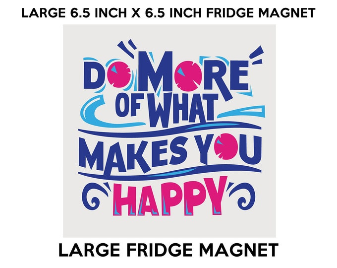 Do More Of What Makes You Happy fridge magnet, large 6 1/2 x 6 1/2 inch premium fridge magnet that stands out.