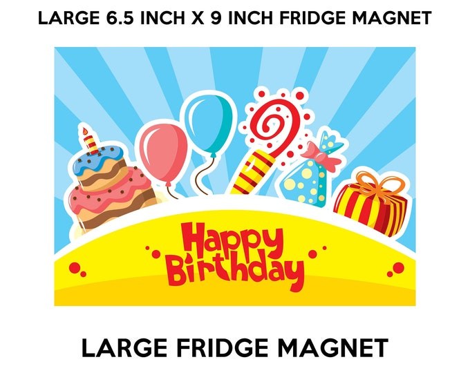 Happy Birthday fridge magnet, large 6 1/2 x 9 inch premium fridge magnet that stands out.