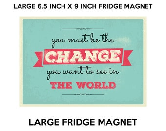 You must be the change you want to see in the world fridge magnet, large 6 1/2 x 9 inch premium fridge magnet that stands out.