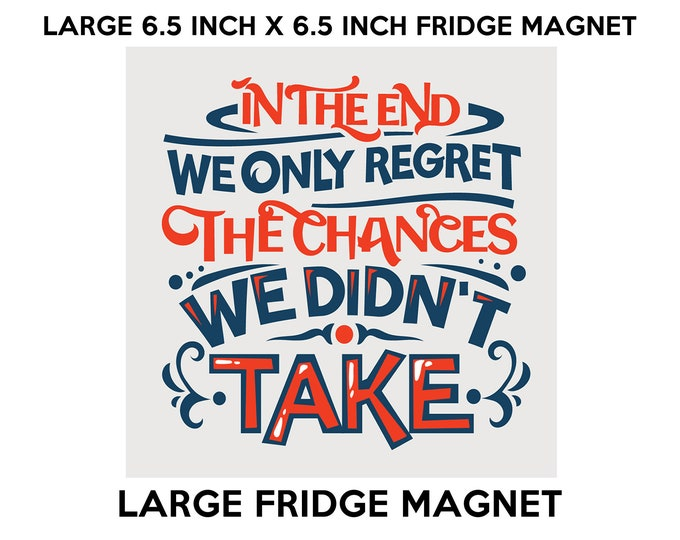 In The End We Only Regret The Chances We Didn't Take fridge magnet, large 6 1/2 x 6 1/2 inch premium fridge magnet that stands out.