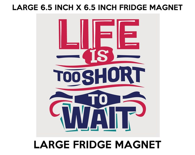 Life is Too Short To Wait fridge magnet, large 6 1/2 x 6 1/2 inch premium fridge magnet that stands out.